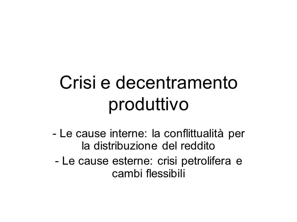 Crisi e decentramento produttivo - Le cause interne: la conflittualità per la distribuzione del reddito - Le cause esterne: crisi petrolifera e cambi flessibili