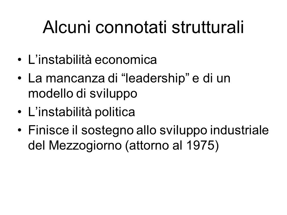 Alcuni connotati strutturali Linstabilità economica La mancanza di leadership e di un modello di sviluppo Linstabilità politica Finisce il sostegno allo sviluppo industriale del Mezzogiorno (attorno al 1975)