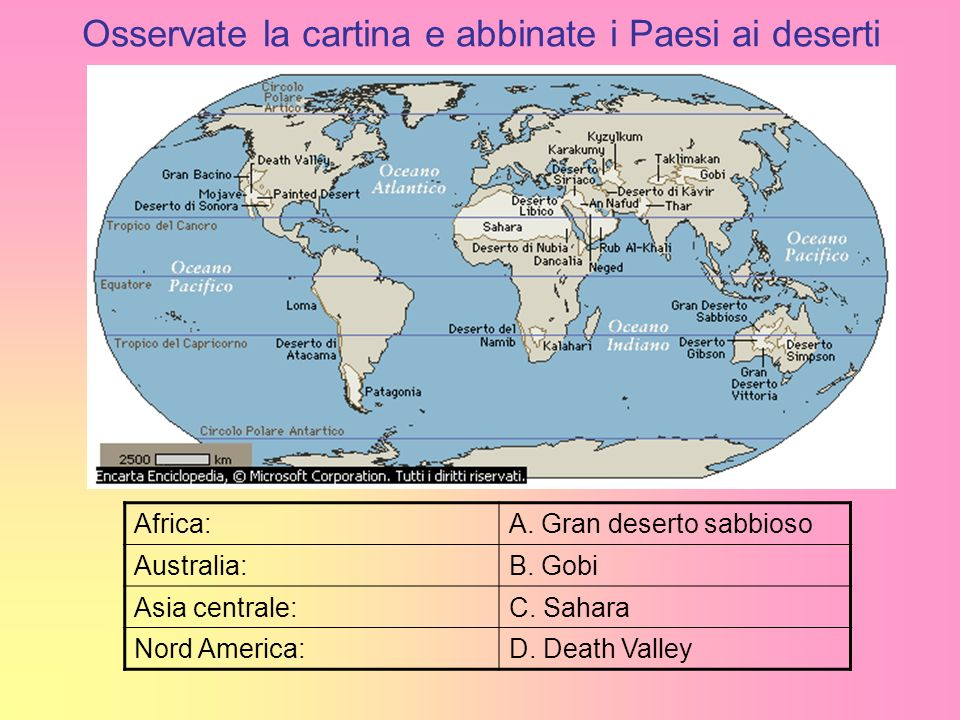 Osservate la cartina e abbinate i Paesi ai deserti Africa:A. Gran deserto sabbioso Australia:B. Gobi Asia centrale:C. Sahara Nord America:D. Death Val