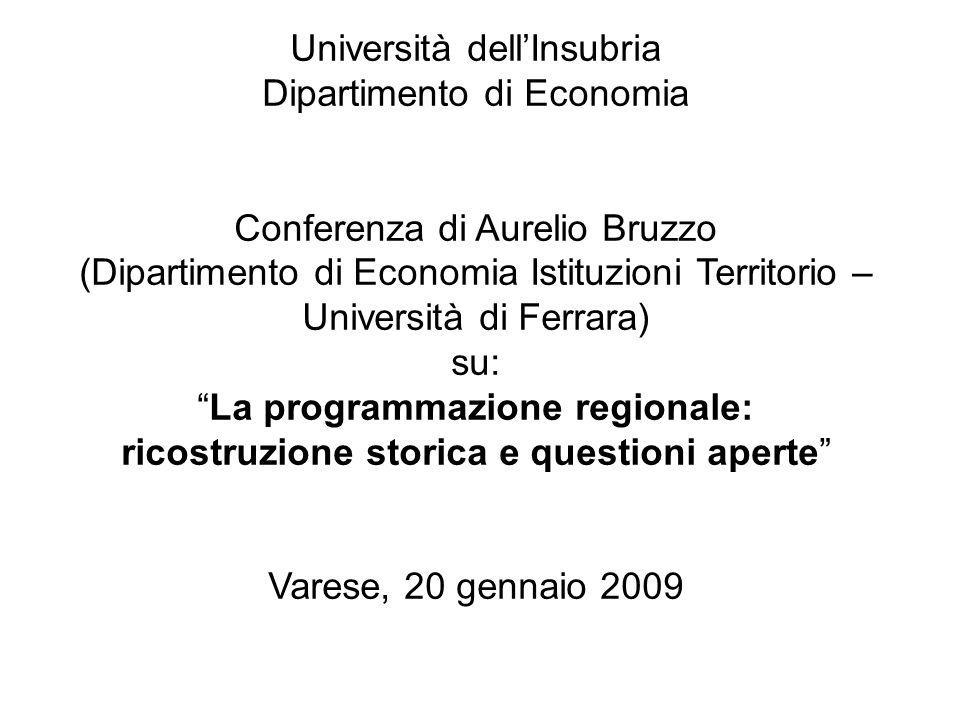 Università dellInsubria Dipartimento di Economia Conferenza di Aurelio Bruzzo (Dipartimento di Economia Istituzioni Territorio – Università di Ferrara) su: La programmazione regionale: ricostruzione storica e questioni aperte Varese, 20 gennaio 2009