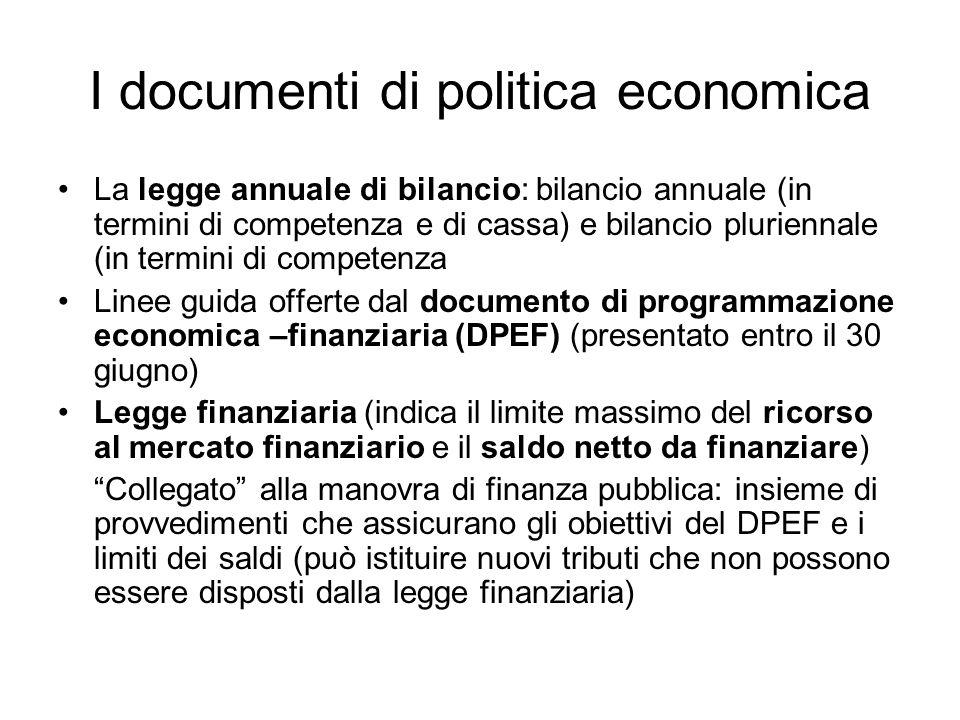 I documenti di politica economica La legge annuale di bilancio: bilancio annuale (in termini di competenza e di cassa) e bilancio pluriennale (in termini di competenza Linee guida offerte dal documento di programmazione economica –finanziaria (DPEF) (presentato entro il 30 giugno) Legge finanziaria (indica il limite massimo del ricorso al mercato finanziario e il saldo netto da finanziare) Collegato alla manovra di finanza pubblica: insieme di provvedimenti che assicurano gli obiettivi del DPEF e i limiti dei saldi (può istituire nuovi tributi che non possono essere disposti dalla legge finanziaria)