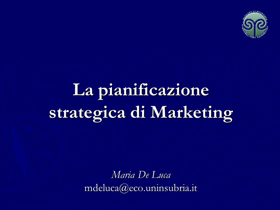 La pianificazione strategica di Marketing Maria De Luca mdeluca@eco.uninsubria.it