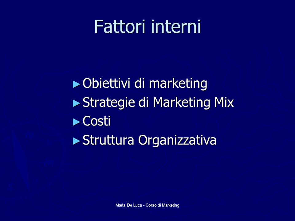 Maria De Luca - Corso di Marketing Fattori interni Obiettivi di marketing Obiettivi di marketing Strategie di Marketing Mix Strategie di Marketing Mix Costi Costi Struttura Organizzativa Struttura Organizzativa
