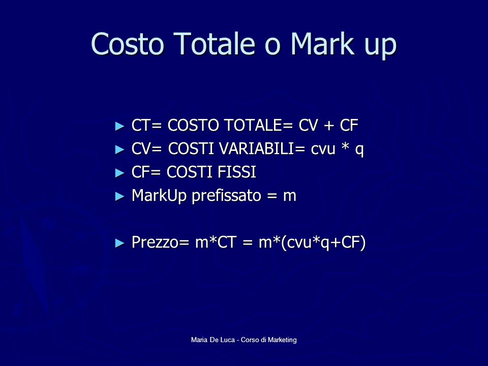 Maria De Luca - Corso di Marketing Costo Totale o Mark up CT= COSTO TOTALE= CV + CF CT= COSTO TOTALE= CV + CF CV= COSTI VARIABILI= cvu * q CV= COSTI VARIABILI= cvu * q CF= COSTI FISSI CF= COSTI FISSI MarkUp prefissato = m MarkUp prefissato = m Prezzo= m*CT = m*(cvu*q+CF) Prezzo= m*CT = m*(cvu*q+CF)