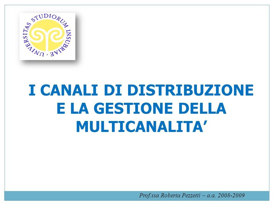 I CANALI DI DISTRIBUZIONE E LA GESTIONE DELLA MULTICANALITA Prof.ssa Roberta Pezzetti – a.a. 2008-2009