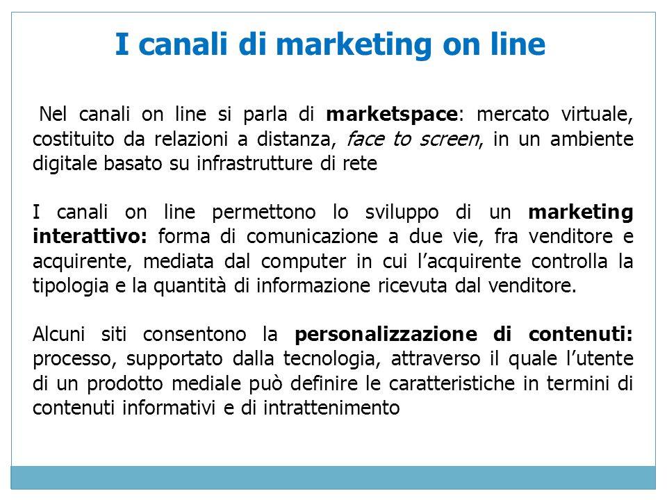 Nel canali on line si parla di marketspace: mercato virtuale, costituito da relazioni a distanza, face to screen, in un ambiente digitale basato su in