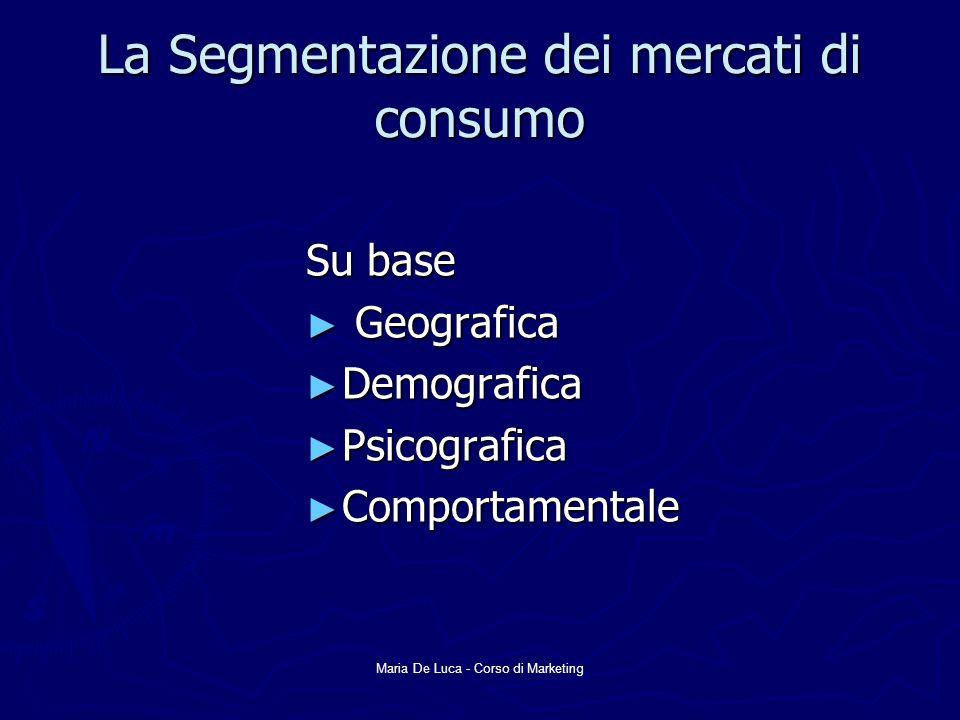 Maria De Luca - Corso di Marketing La Segmentazione dei mercati di consumo Su base Geografica Geografica Demografica Demografica Psicografica Psicogra