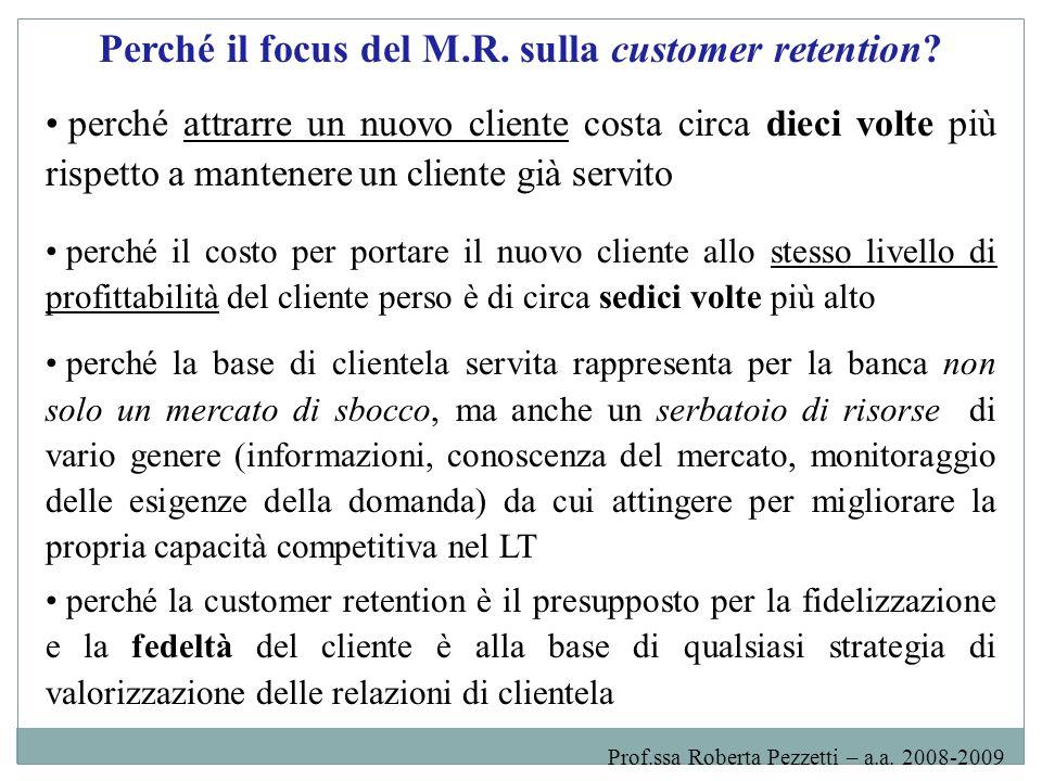 ES: alcuni dati sulla customer retention nelle banche italiane Recenti indagine empiriche indicano che: - le banche italiane perdono mediamente 6-7 clienti privati su 100 della loro base di clientela servita - le banche italiane prevedono per il futuro una maggiore volatilità del loro rapporto con la clientela, connessa a una minore fedeltà (dati 2007): - il 60% delle banche campione prevede un aumento dello switching - il 70% delle banche campione prevede un livello stazionario o un leggero aumento della multibancarizzazione Prof.ssa Roberta Pezzetti – a.a.