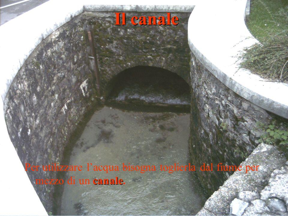 canale Per utilizzare lacqua bisogna toglierla dal fiume per mezzo di un canale. Il canale