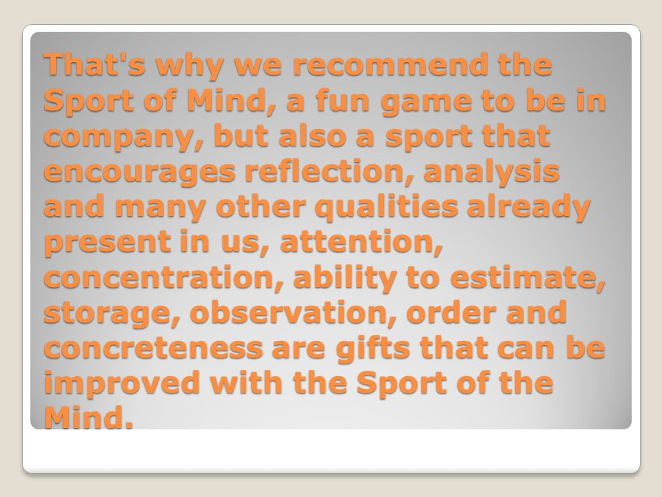 That s why we recommend the Sport of Mind, a fun game to be in company, but also a sport that encourages reflection, analysis and many other qualities already present in us, attention, concentration, ability to estimate, storage, observation, order and concreteness are gifts that can be improved with the Sport of the Mind.