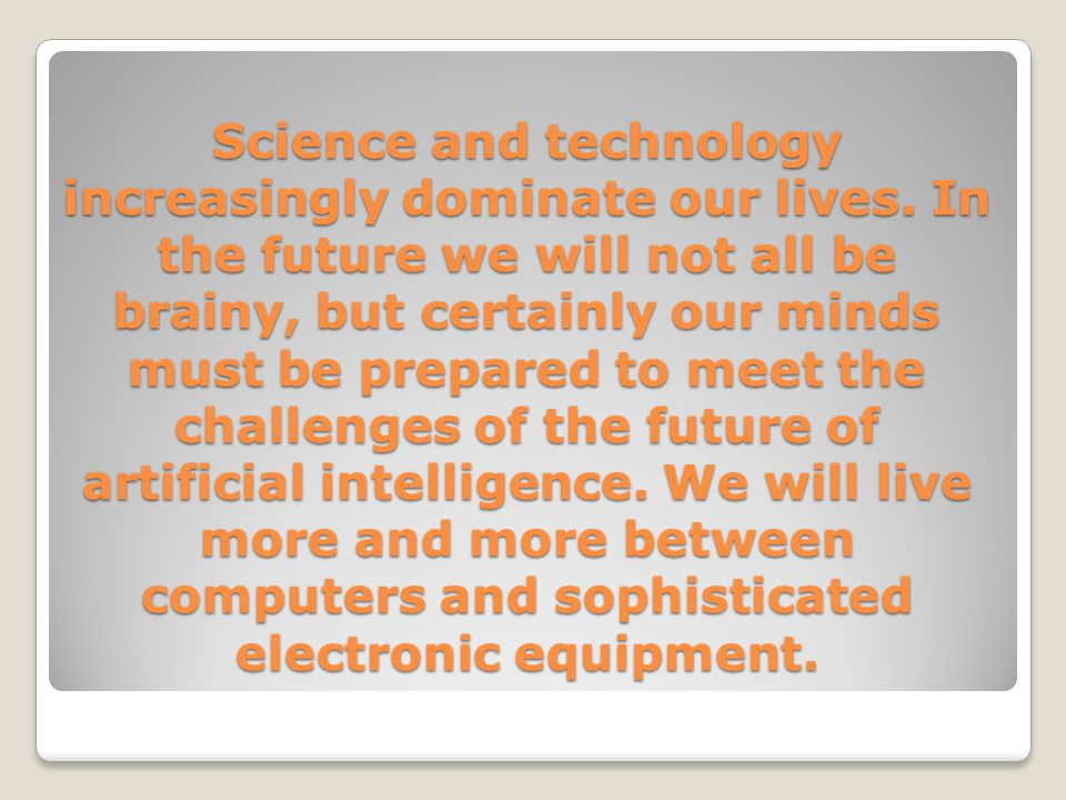 Science and technology increasingly dominate our lives.