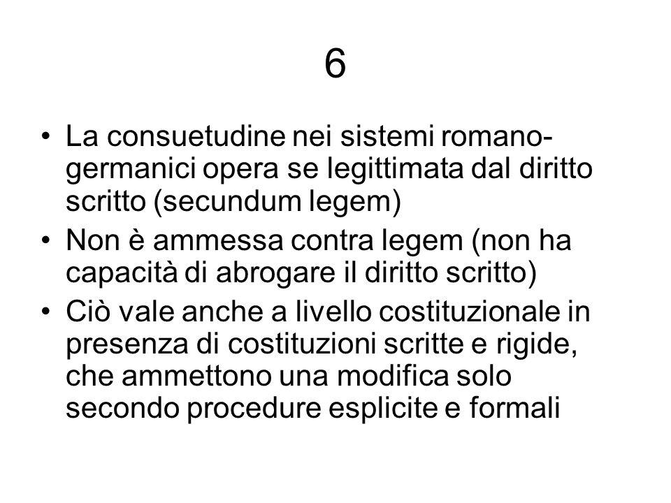 6 La consuetudine nei sistemi romano- germanici opera se legittimata dal diritto scritto (secundum legem) Non è ammessa contra legem (non ha capacità