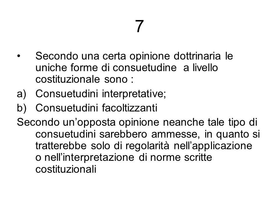 7 Secondo una certa opinione dottrinaria le uniche forme di consuetudine a livello costituzionale sono : a)Consuetudini interpretative; b)Consuetudini