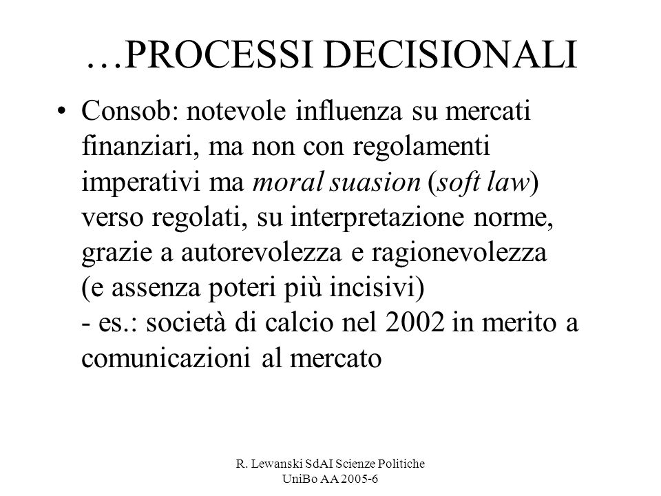 R. Lewanski SdAI Scienze Politiche UniBo AA 2005-6 …PROCESSI DECISIONALI Consob: notevole influenza su mercati finanziari, ma non con regolamenti impe