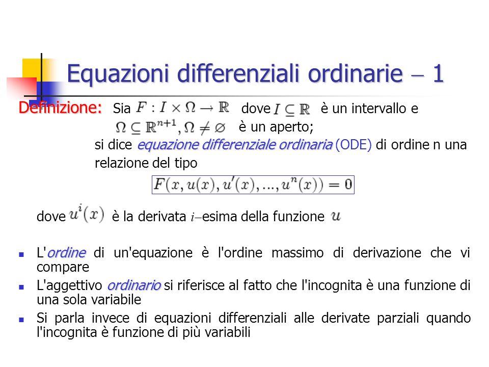 Equazioni differenziali ordinarie 1 Definizione: Definizione: Sia dove è un intervallo e è un aperto; equazione differenziale ordinaria si dice equazione differenziale ordinaria (ODE) di ordine n una relazione del tipo dove è la derivata i esima della funzione ordine L ordine di un equazione è l ordine massimo di derivazione che vi compare ordinario L aggettivo ordinario si riferisce al fatto che l incognita è una funzione di una sola variabile Si parla invece di equazioni differenziali alle derivate parziali quando l incognita è funzione di più variabili