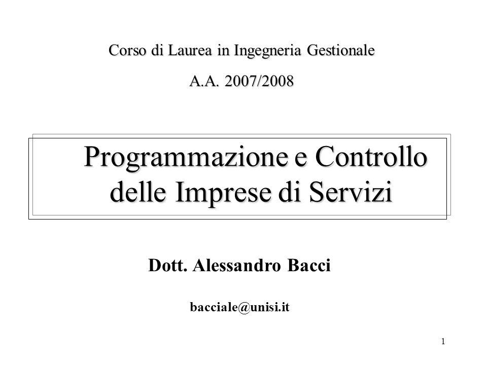 1 Programmazione e Controllo delle Imprese di Servizi Dott. Alessandro Bacci bacciale@unisi.it Corso di Laurea in Ingegneria Gestionale A.A. 2007/2008