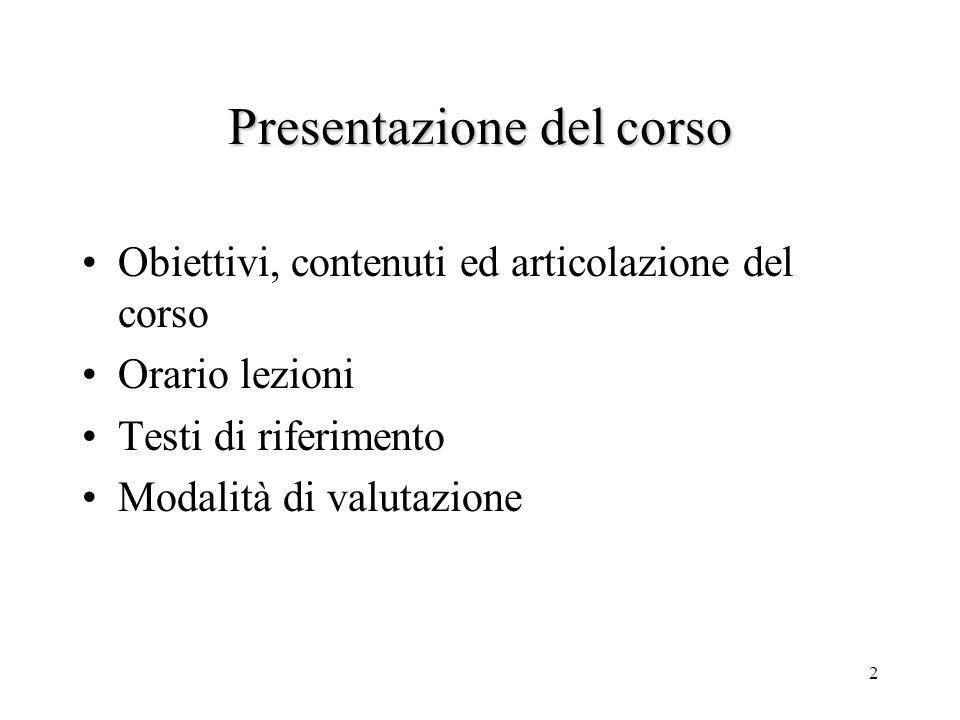 2 Presentazione del corso Obiettivi, contenuti ed articolazione del corso Orario lezioni Testi di riferimento Modalità di valutazione