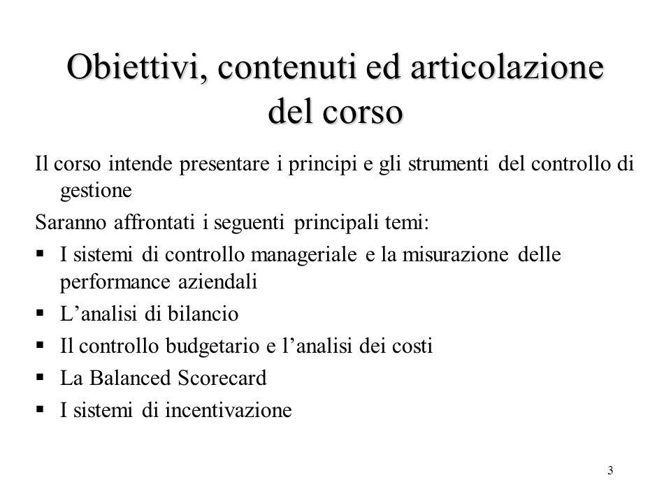 3 Obiettivi, contenuti ed articolazione del corso Il corso intende presentare i principi e gli strumenti del controllo di gestione Saranno affrontati