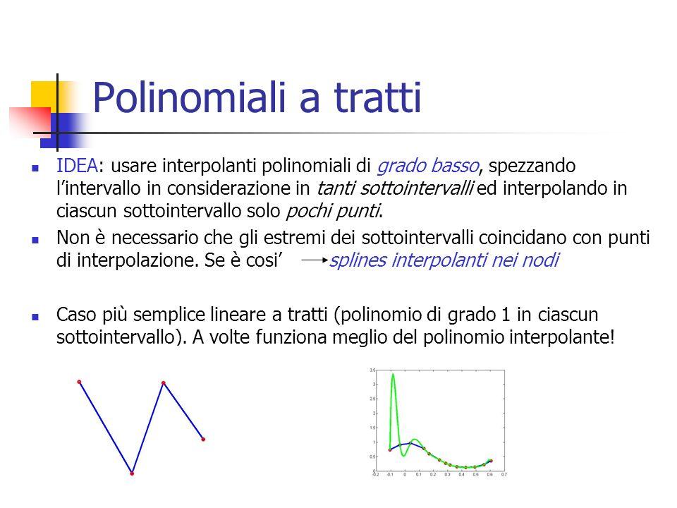 Polinomiali a tratti IDEA: usare interpolanti polinomiali di grado basso, spezzando lintervallo in considerazione in tanti sottointervalli ed interpolando in ciascun sottointervallo solo pochi punti.