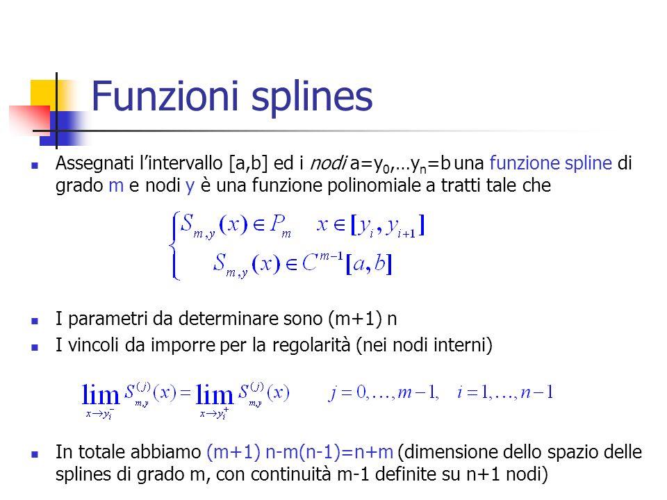 Funzioni splines Assegnati lintervallo [a,b] ed i nodi a=y 0,…y n =b una funzione spline di grado m e nodi y è una funzione polinomiale a tratti tale che I parametri da determinare sono (m+1) n I vincoli da imporre per la regolarità (nei nodi interni) In totale abbiamo (m+1) n-m(n-1)=n+m (dimensione dello spazio delle splines di grado m, con continuità m-1 definite su n+1 nodi)