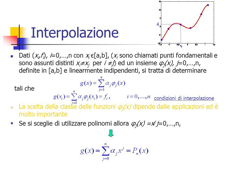 Interpolazione Dati (x i,f i ), i=0,…,n con x i є[a,b], (x i sono chiamati punti fondamentali e sono assunti distinti x ix j per i j) ed un insieme φ j (x), j=0,…,n, definite in [a,b] e linearmente indipendenti, si tratta di determinare tali che condizioni di interpolazione La scelta della classe delle funzioni φ j (x) dipende dalle applicazioni ed è molto importante Se si sceglie di utilizzare polinomi allora φ j (x) =x j j=0,…,n,