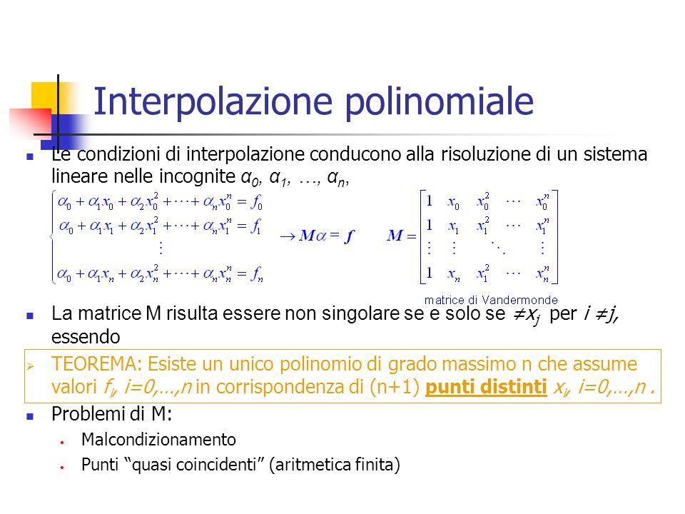 Interpolazione polinomiale Le condizioni di interpolazione conducono alla risoluzione di un sistema lineare nelle incognite α 0, α 1, …, α n, La matrice M risulta essere non singolare se e solo sex j per i j, essendo TEOREMA: Esiste un unico polinomio di grado massimo n che assume valori f i, i=0,…,n in corrispondenza di (n+1) punti distinti x i, i=0,…,n.