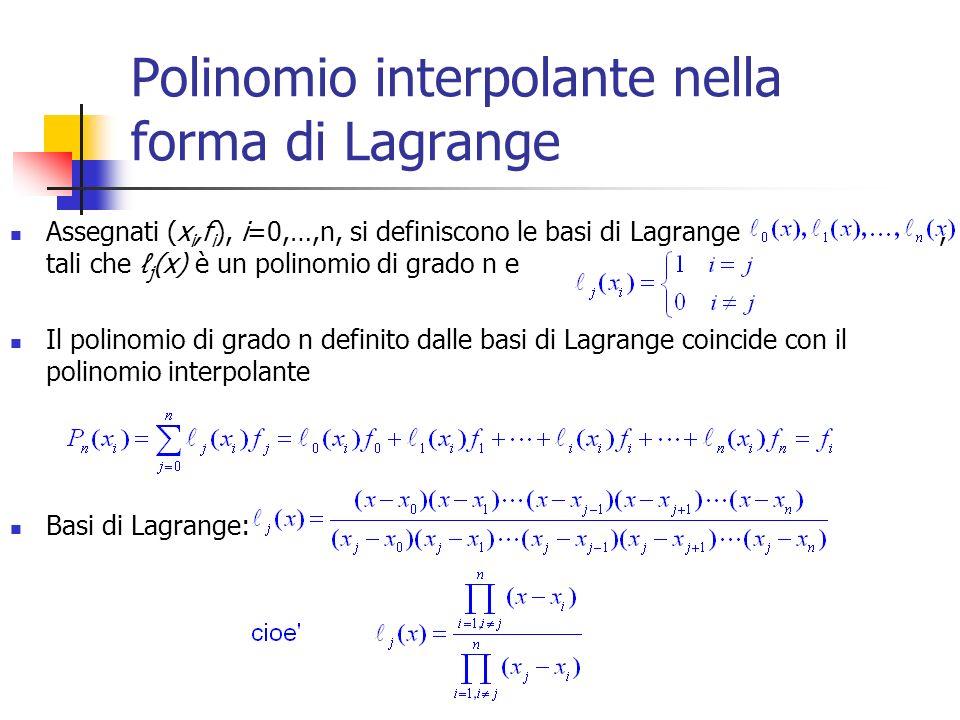 Polinomio interpolante nella forma di Lagrange Assegnati (x i,f i ), i=0,…,n, si definiscono le basi di Lagrange, tali che j (x) è un polinomio di grado n e Il polinomio di grado n definito dalle basi di Lagrange coincide con il polinomio interpolante Basi di Lagrange: