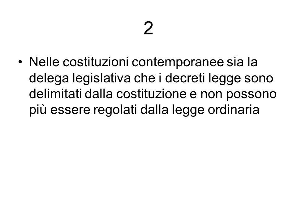 2 Nelle costituzioni contemporanee sia la delega legislativa che i decreti legge sono delimitati dalla costituzione e non possono più essere regolati dalla legge ordinaria