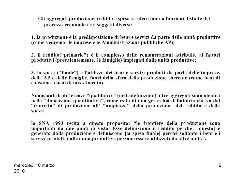 mercoledì 10 marzo 2010 5 Il Sistema dei Conti Nazionali L ampiezza teorica del concetto di produzione [ P ] come fattore di delimitazione dimensionale delle principali categorie dei CN: reddito [ Y ] e spesa finale [ E ] P Y E