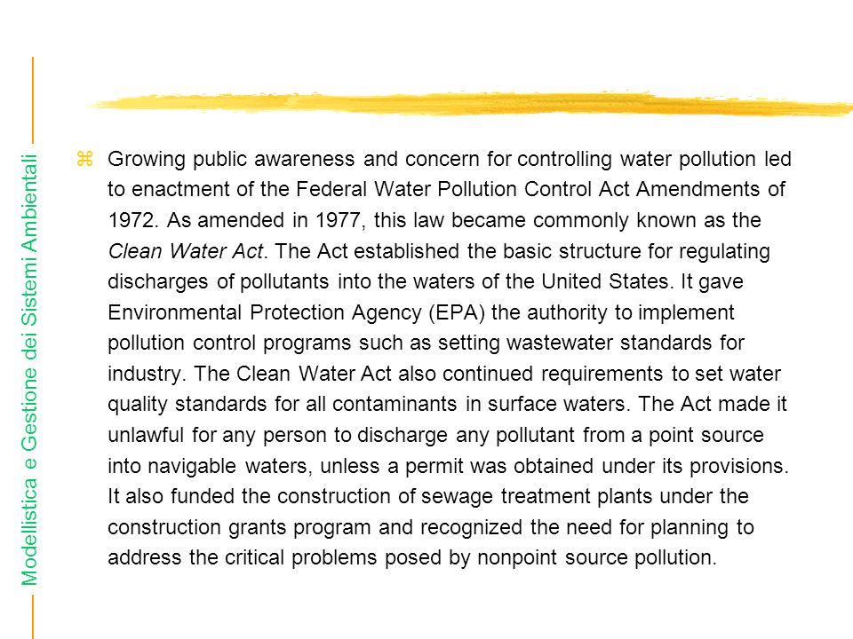 Modellistica e Gestione dei Sistemi Ambientali Growing public awareness and concern for controlling water pollution led to enactment of the Federal Water Pollution Control Act Amendments of 1972.