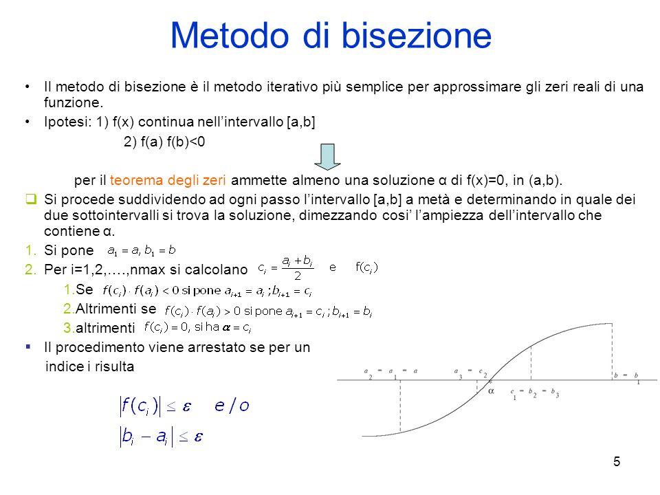 5 Metodo di bisezione Il metodo di bisezione è il metodo iterativo più semplice per approssimare gli zeri reali di una funzione. Ipotesi: 1) f(x) cont