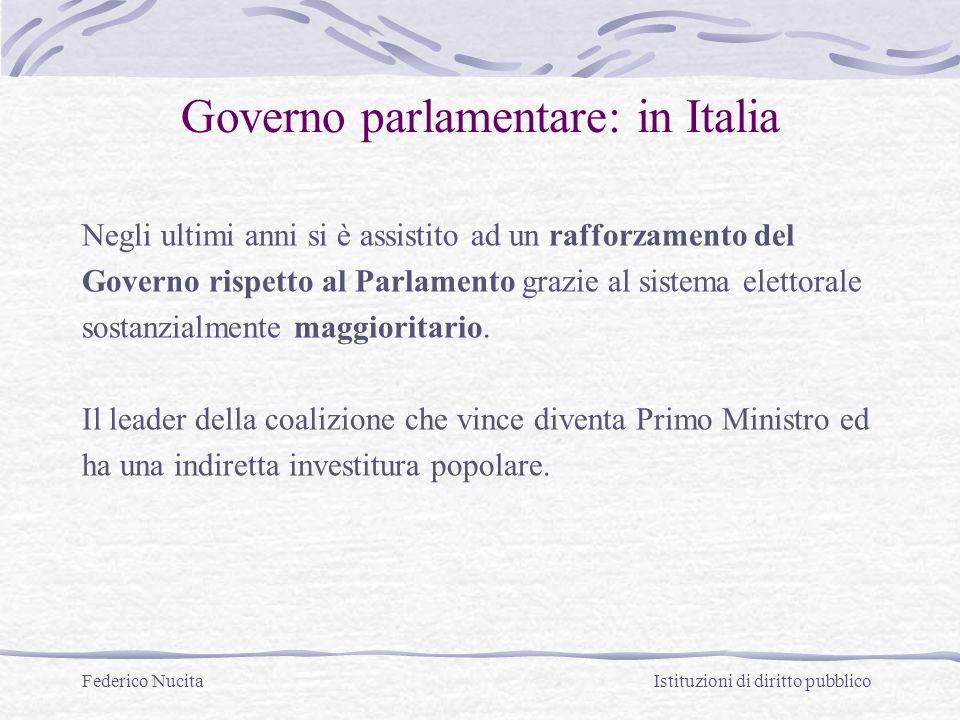 Federico Nucita Istituzioni di diritto pubblico Governo parlamentare: in Italia Negli ultimi anni si è assistito ad un rafforzamento del Governo rispetto al Parlamento grazie al sistema elettorale sostanzialmente maggioritario.