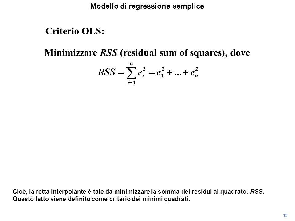 Modello di regressione semplice Criterio OLS: Minimizzare RSS (residual sum of squares), dove Cioè, la retta interpolante è tale da minimizzare la somma dei residui al quadrato, RSS.