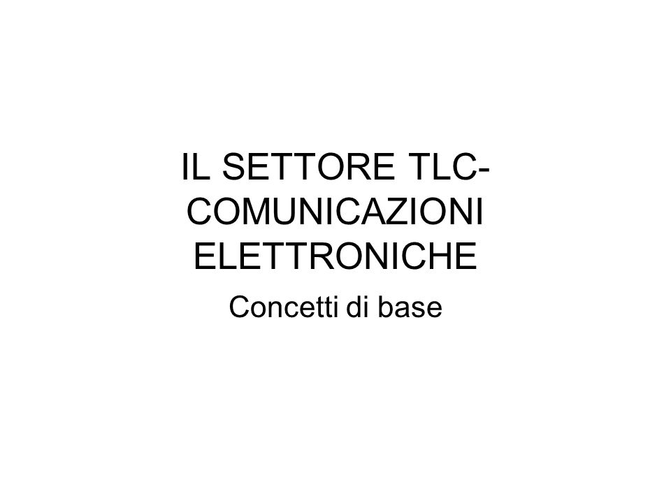 IL SETTORE TLC- COMUNICAZIONI ELETTRONICHE Concetti di base
