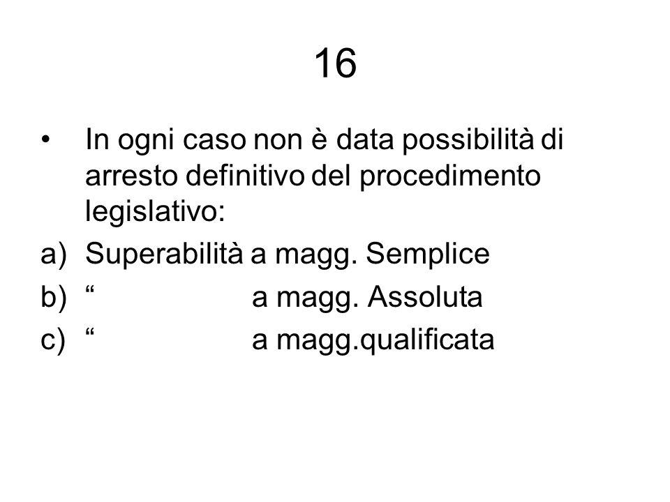 16 In ogni caso non è data possibilità di arresto definitivo del procedimento legislativo: a)Superabilità a magg. Semplice b) a magg. Assoluta c) a ma