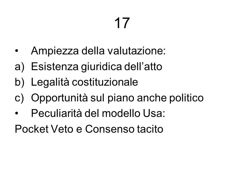 17 Ampiezza della valutazione: a)Esistenza giuridica dellatto b)Legalità costituzionale c)Opportunità sul piano anche politico Peculiarità del modello