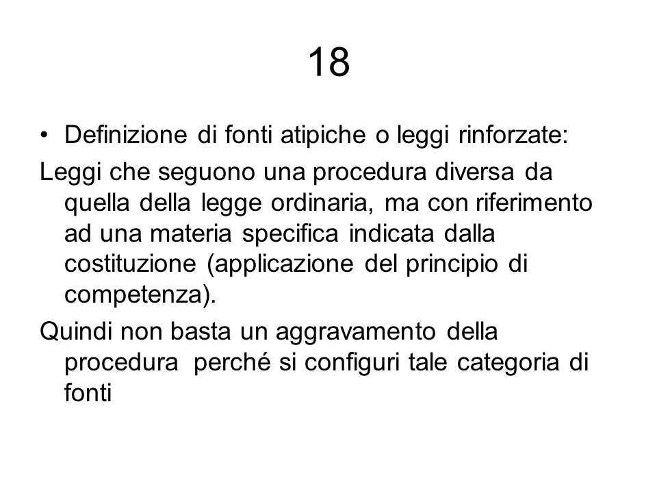 18 Definizione di fonti atipiche o leggi rinforzate: Leggi che seguono una procedura diversa da quella della legge ordinaria, ma con riferimento ad un