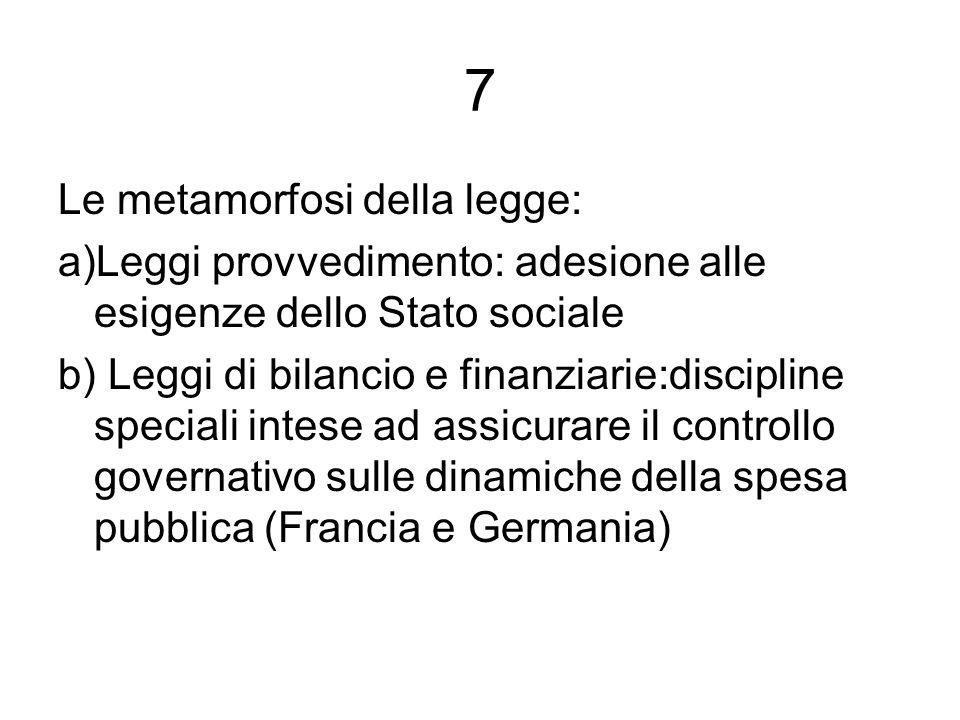 7 Le metamorfosi della legge: a)Leggi provvedimento: adesione alle esigenze dello Stato sociale b) Leggi di bilancio e finanziarie:discipline speciali