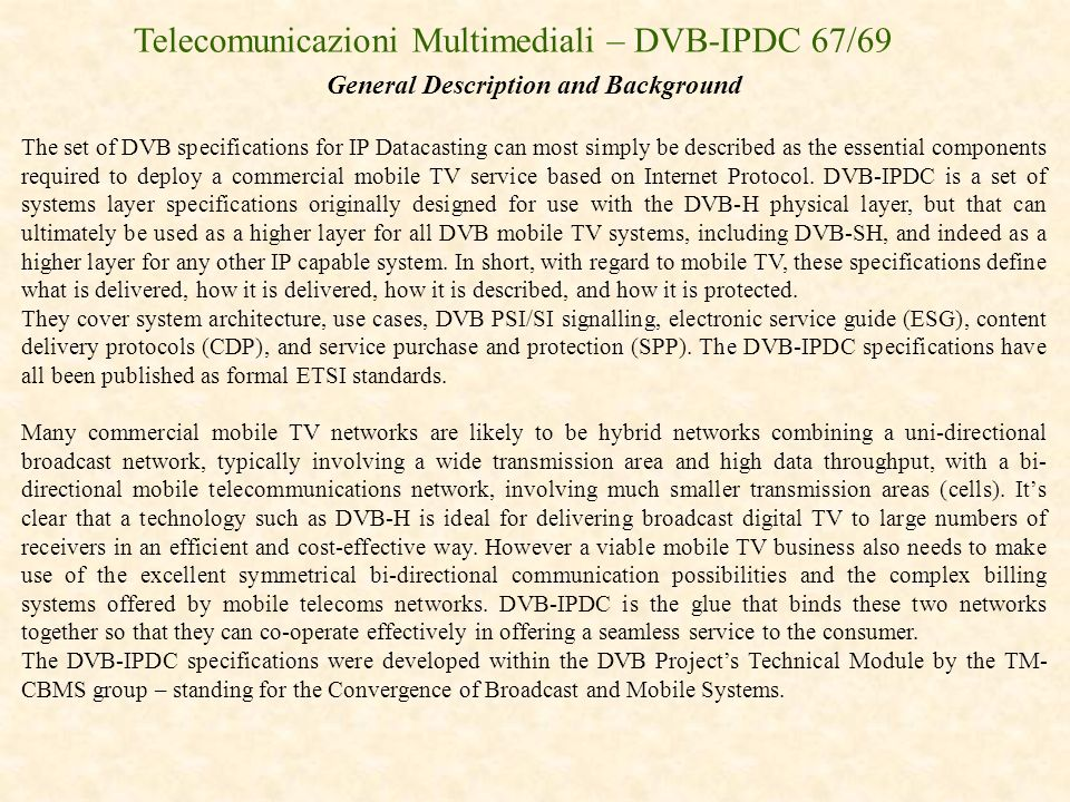 Telecomunicazioni Multimediali – DVB-IPDC 67/69 General Description and Background The set of DVB specifications for IP Datacasting can most simply be