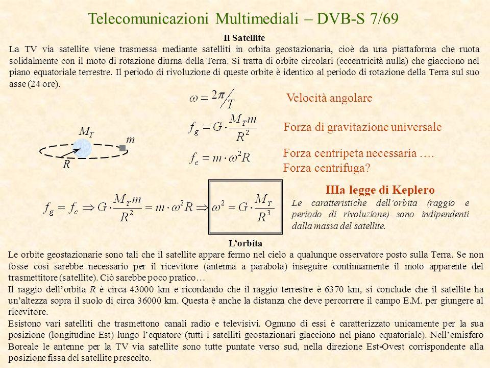 Telecomunicazioni Multimediali – DVB-S 7/69 Il Satellite La TV via satellite viene trasmessa mediante satelliti in orbita geostazionaria, cioè da una