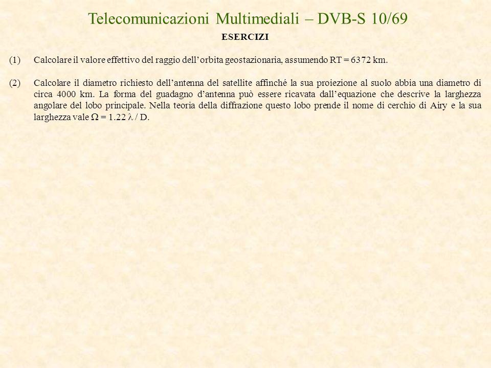 Telecomunicazioni Multimediali – DVB-S 10/69 ESERCIZI (1)Calcolare il valore effettivo del raggio dellorbita geostazionaria, assumendo RT = 6372 km. (