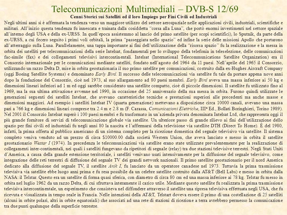 Telecomunicazioni Multimediali – DVB-S 12/69 Cenni Storici sui Satelliti ed il loro Impiego per Fini Civili ed Industriali Negli ultimi anni si è affe