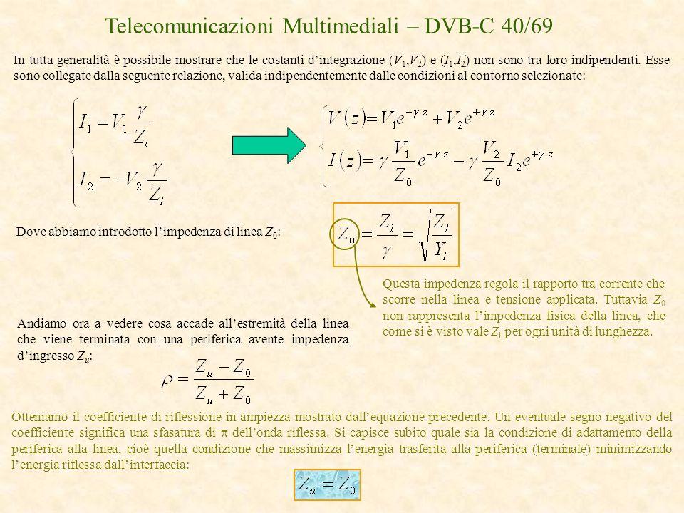 Telecomunicazioni Multimediali – DVB-C 40/69 Dove abbiamo introdotto limpedenza di linea Z 0 : In tutta generalità è possibile mostrare che le costant