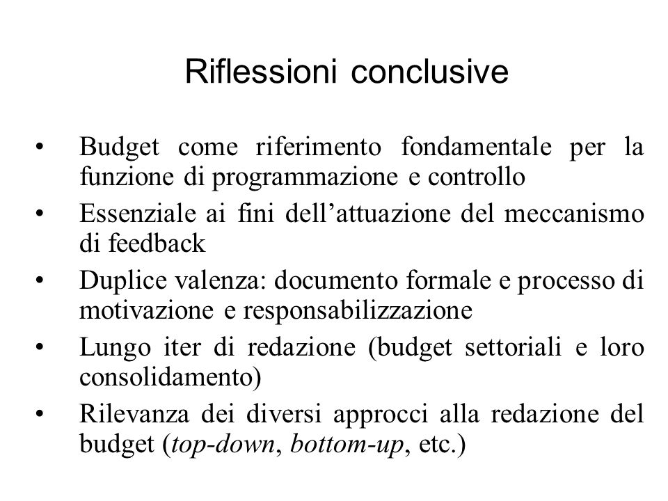 Riflessioni conclusive Budget come riferimento fondamentale per la funzione di programmazione e controllo Essenziale ai fini dellattuazione del meccan