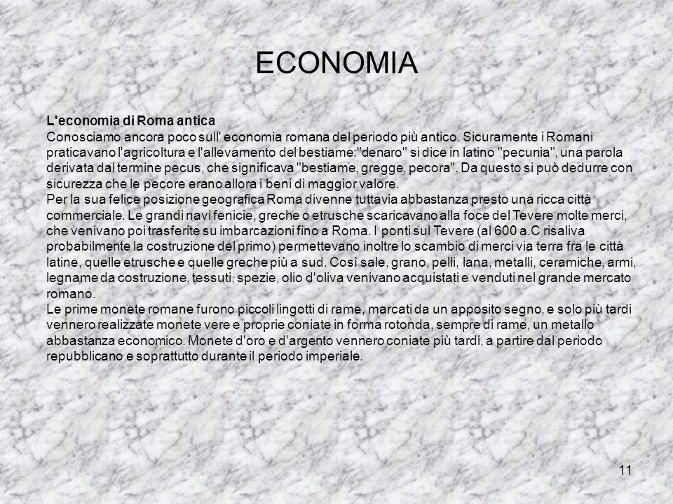 11 ECONOMIA L'economia di Roma antica Conosciamo ancora poco sull' economia romana del periodo più antico. Sicuramente i Romani praticavano l'agricolt