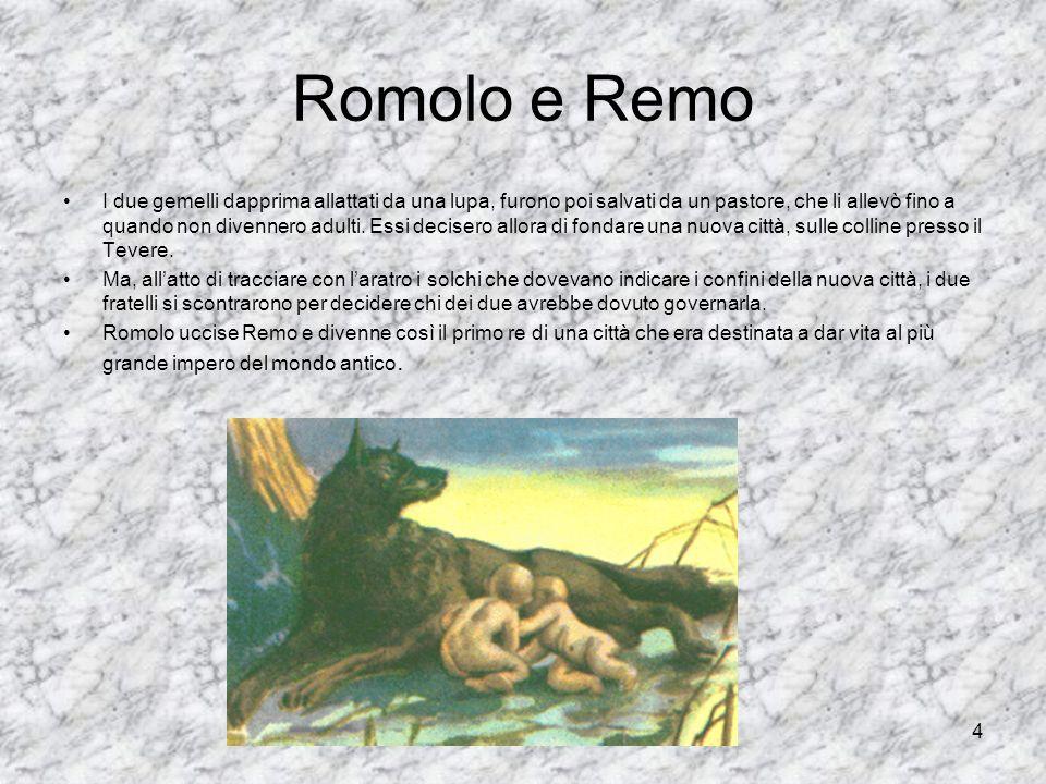 4 Romolo e Remo I due gemelli dapprima allattati da una lupa, furono poi salvati da un pastore, che li allevò fino a quando non divennero adulti. Essi