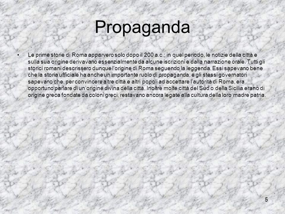 5 Propaganda Le prime storie di Roma apparvero solo dopo il 200 a.c.; in quel periodo, le notizie della città e sulla sua origine derivavano essenzial