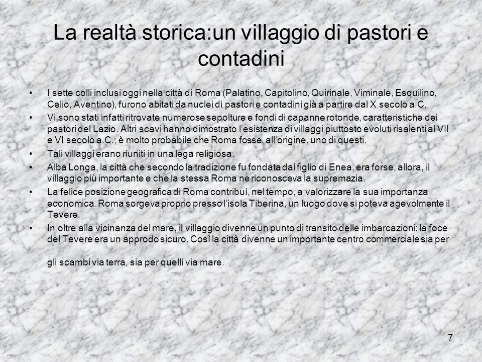 7 La realtà storica:un villaggio di pastori e contadini I sette colli inclusi oggi nella città di Roma (Palatino, Capitolino, Quirinale, Viminale, Esq