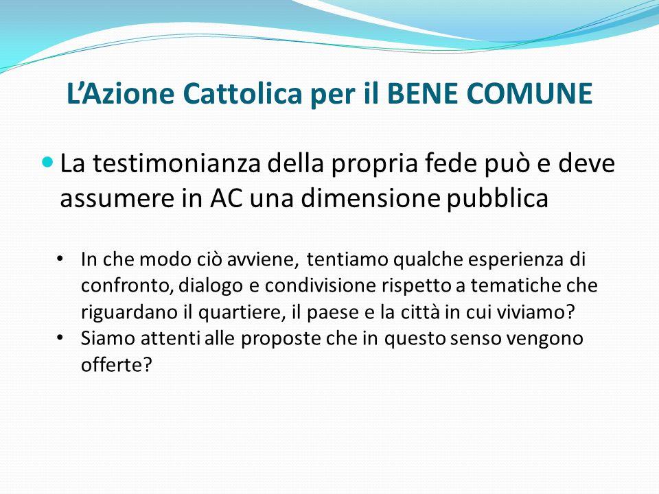 LAzione Cattolica per il BENE COMUNE La testimonianza della propria fede può e deve assumere in AC una dimensione pubblica In che modo ciò avviene, te