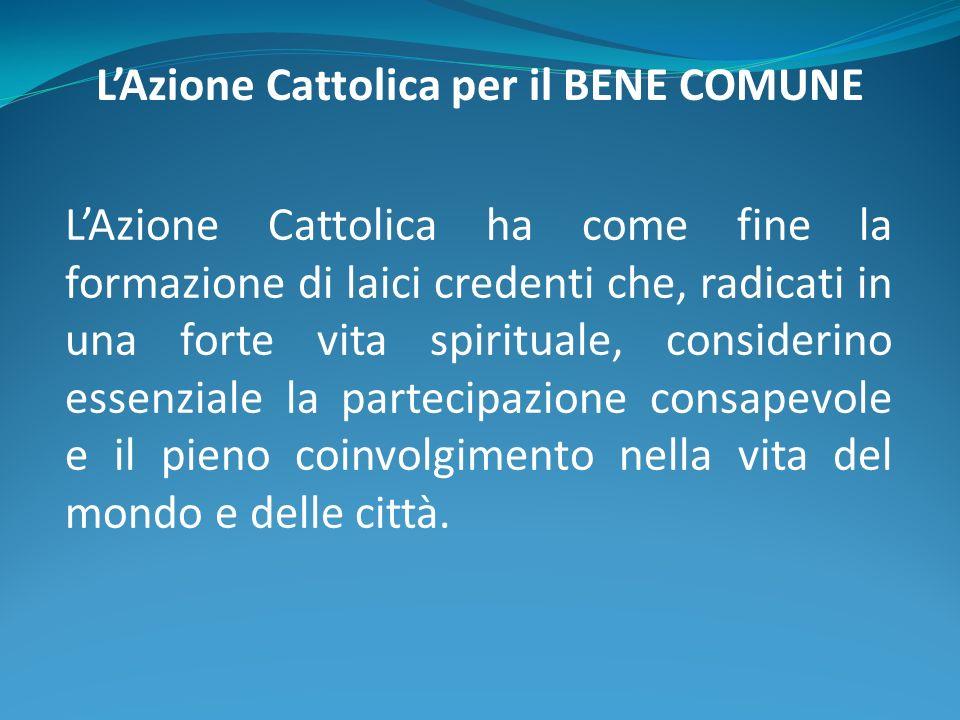 LAzione Cattolica per il BENE COMUNE LAzione Cattolica ha come fine la formazione di laici credenti che, radicati in una forte vita spirituale, consid